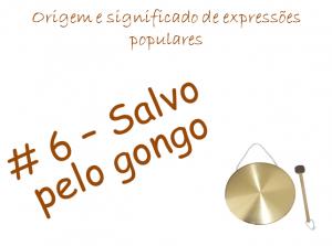 6 - Salvo pelo gongo